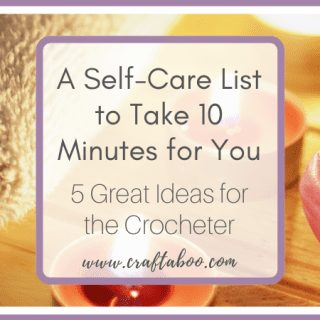 A Self-Care List for the Crocheter - Take 10 Minutes for You - www.craftaboo.com