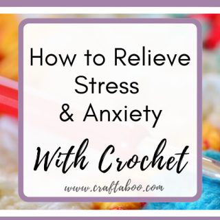 How to relieve stress & anxiety with crochet - www.craftaboo.com